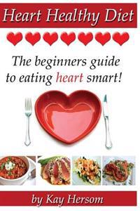 Heart Healthy Diet: The Beginners Guide to Eating Heart Smart!