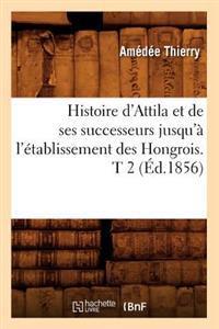 Histoire D'Attila Et de Ses Successeurs Jusqu'a L'Etablissement Des Hongrois. T 2 (Ed.1856)