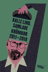 Kalle Lind. Samlade krönikor 2011-2018
