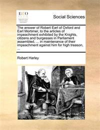 The Answer of Robert Earl of Oxford and Earl Mortimer, to the Articles of Impeachment Exhibited by the Knights, Citizens and Burgesses in Parliament Assembled, ... in Maintenance of Their Impeachment Against Him for High Treason,