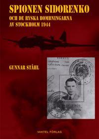 Spionen Sidorenko och de ryska bombningarna av Stockholm 1944 - Gunnar Ståhl - böcker (9789188441379)     Bokhandel