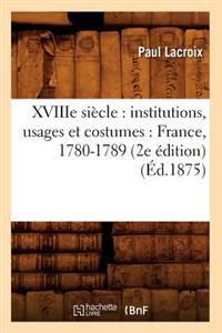 Xviiie Si�cle: Institutions, Usages Et Costumes: France, 1780-1789 (2e �dition) (�d.1875)