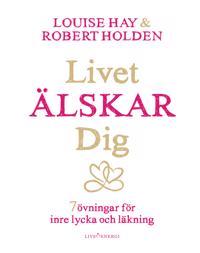 Livet älskar dig : 7 övningar för inre lycka och läkning - Louise L. Hay, Robert Holden | Laserbodysculptingpittsburgh.com