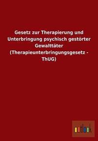 Gesetz Zur Therapierung Und Unterbringung Psychisch Gestorter Gewalttater (Therapieunterbringungsgesetz - Thug)