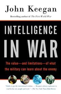 Intelligence in War: The Value--And Limitations--Of What the Military Can Learn about the Enemy