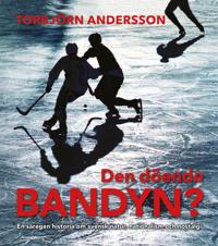 Den döende bandyn? : en säregen historia om svensk natur, nationalism och nostalgi