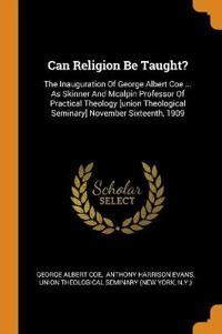 Can Religion Be Taught?: The Inauguration of George Albert Coe ... as Skinner and McAlpin Professor of Practical Theology [union Theological Se
