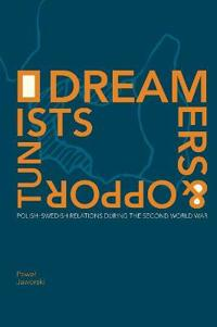 Dreamers and Opportunists: Polish-Swedish Relations during the Second World War