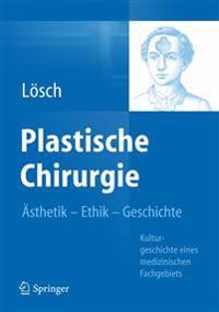 Plastische Chirurgie - Asthetik Ethik Geschichte: Kulturgeschichte Eines Medizinischen Fachgebiets