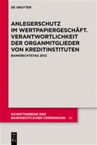 Anlegerschutz Im Wertpapiergeschäft. Verantwortlichkeit Der Organmitglieder Von Kreditinstituten: Bankrechtstag 2012