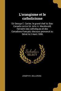 L'Orangisme Et Le Catholicisme: Sir George E. Cartier, Le Grand Chef Du Bas-Canada Contre Sir John A. Macdonald, l'Ennemi Des Catholiques Et Des Canad
