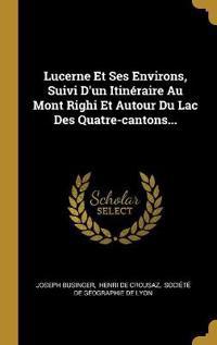 Lucerne Et Ses Environs, Suivi d'Un Itinéraire Au Mont Righi Et Autour Du Lac Des Quatre-Cantons...