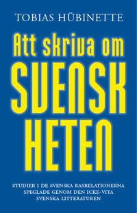 Att skriva om svenskheten : studier i de svenska rasrelationerna speglade genom den icke-vita svenska litteraturen