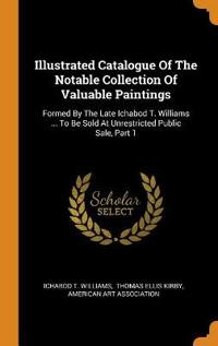 Illustrated Catalogue of the Notable Collection of Valuable Paintings: Formed by the Late Ichabod T. Williams ... to Be Sold at Unrestricted Public Sa