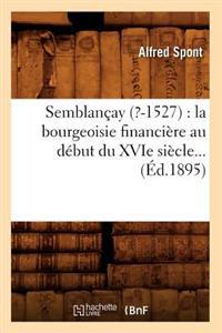 Semblan�ay (?-1527): La Bourgeoisie Financi�re Au D�but Du Xvie Si�cle (�d.1895)