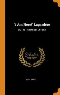 I Am Here! Lagardére: Or, the Hunchback of Paris