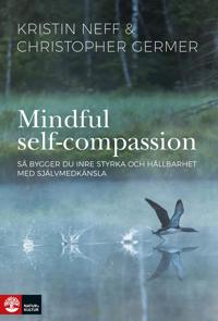 Mindful Self-Compassion : Så bygger du inre styrka och hållbarhet med själv