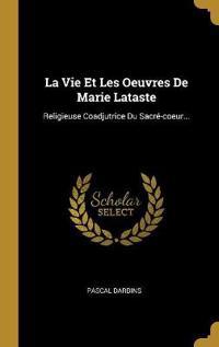 La Vie Et Les Oeuvres de Marie Lataste: Religieuse Coadjutrice Du Sacré-Coeur...