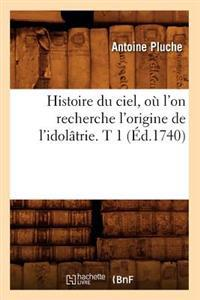 Histoire Du Ciel, O� l'On Recherche l'Origine de l'Idol�trie. T 1 (�d.1740)