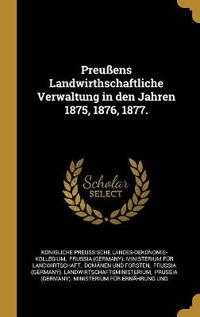 Preußens Landwirthschaftliche Verwaltung in Den Jahren 1875, 1876, 1877.