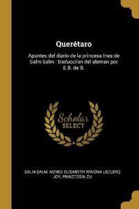 Querétaro: Apuntes del Diario de la Princesa Ines de Salm Salm: Traducci'on del Aleman Por E.B. de B.