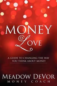 Money Love: A Guide to Changing the Way That You Think about Money