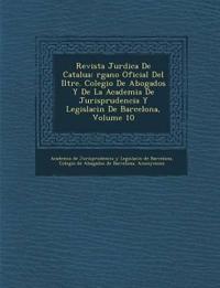 Revista Jur Dica de Catalu a: Rgano Oficial del Iltre. Colegio de Abogados y de La Academia de Jurisprudencia y Legislaci N de Barcelona, Volume 10