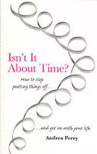 Isnt it about time? - how to overcome procrastination and get on with your