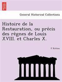 Histoire de La Restauration, Ou Pre Cis Des Re Gnes de Louis XVIII. Et Charles X.
