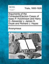 Arguments of the Contested/Election Cases of Isaac P. Hutchinson and Harry O. Alexander V. James H. Doyle and Richard J. Hayes