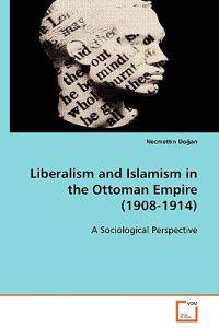 Liberalism and Islamism in the Ottoman Empire 1908-1914