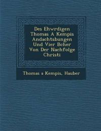 Des Ehw¿rdigen Thomas A Kempis Andachts¿bungen Und Vier B¿cher Von Der Nachfolge Christi