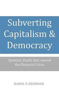 Subverting Capitalism and Democracy: Systemic Faults That Caused the Financial Crisis