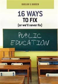 16 Ways to Fix (or We'll Never Fix) Public Education