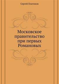 Moskovskoe Pravitel'stvo Pri Pervyh Romanovyh