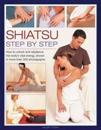 Shiatsu: Step by Step: How to Unlock and Rebalance the Body's Vital Energy, Shown in More Than 300 Photographs