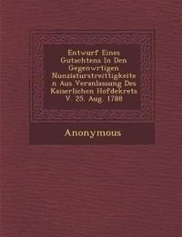 Entwurf Eines Gutachtens in Den Gegenw Rtigen Nunziaturstreittigkeiten Aus Veranlassung Des Kaiserlichen Hofdekrets V. 25. Aug. 1788