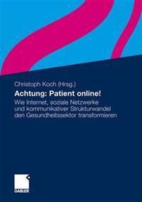 Achtung: Patient Online!: Wie Internet, Soziale Netzwerke Und Kommunikativer Strukturwandel Den Gesundheitssektor Transformieren