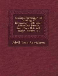 Svenska Forns¿nger: En Samling Af K¿mpavisor, Folk-visor, Lekar Och Dansar, Samt Barn Och Vall-s¿nger, Volume 2...