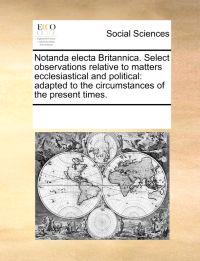 Notanda Electa Britannica. Select Observations Relative to Matters Ecclesiastical and Political