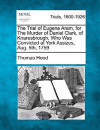 The Trial of Eugene Aram, for the Murder of Daniel Clark, of Knaresbrough, Who Was Convicted at York Assizes, Aug. 5th, 1759