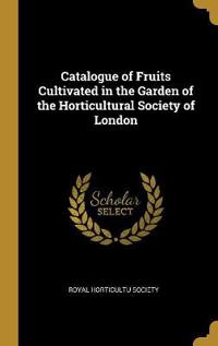 Catalogue of Fruits Cultivated in the Garden of the Horticultural Society of London