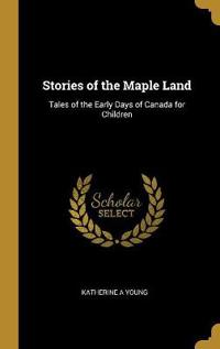 Stories of the Maple Land: Tales of the Early Days of Canada for Children