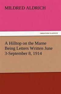 A Hilltop on the Marne Being Letters Written June 3-September 8, 1914