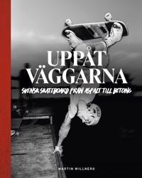Uppåt väggarna : Svensk skateboard från asfalt till betong