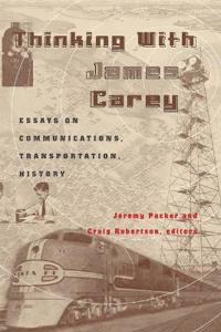 Thinking with James Carey: Essays on Communications, Transportation, History