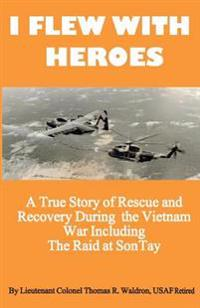I Flew with Heroes: Gunship on the Son Tay POW Raid