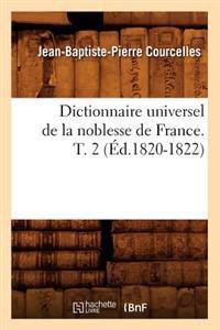 Dictionnaire Universel de la Noblesse de France. T. 2 (�d.1820-1822)