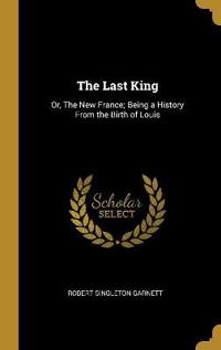 The Last King: Or, the New France; Being a History from the Birth of Louis