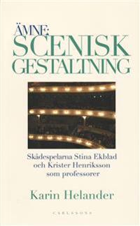 Ämne: Scenisk gestaltning : dokumentation av Teaterhögskolan i Stockholms professorer Stina Ekblad och Krister Henriksson